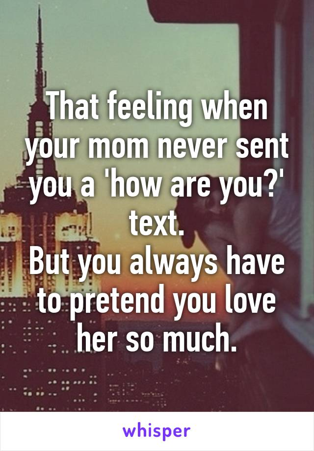 That feeling when your mom never sent you a 'how are you?' text. But you always have to pretend you love her so much.