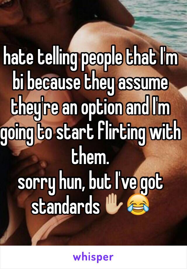 hate telling people that I'm bi because they assume they're an option and I'm going to start flirting with them. sorry hun, but I've got standards✋🏼😂