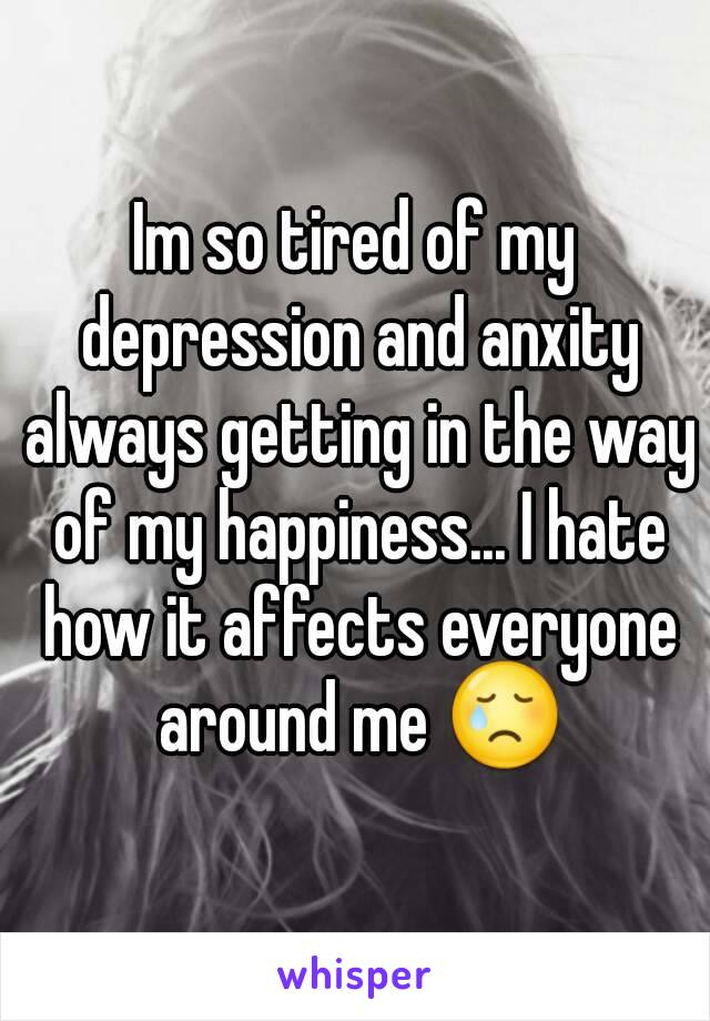 Im so tired of my depression and anxity always getting in the way of my happiness... I hate how it affects everyone around me 😢
