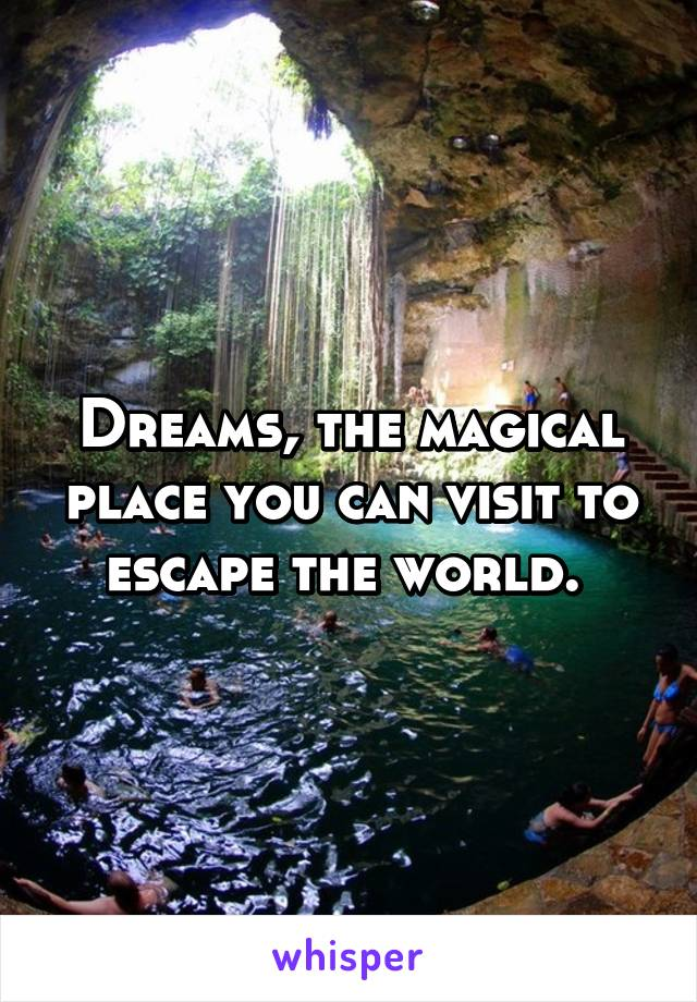 Dreams, the magical place you can visit to escape the world.