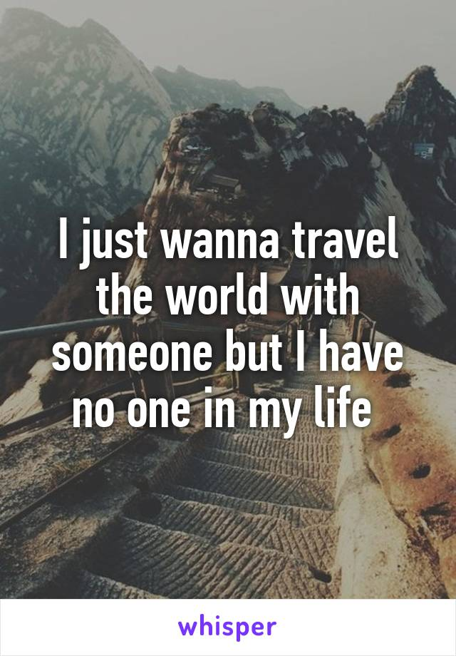 I just wanna travel the world with someone but I have no one in my life