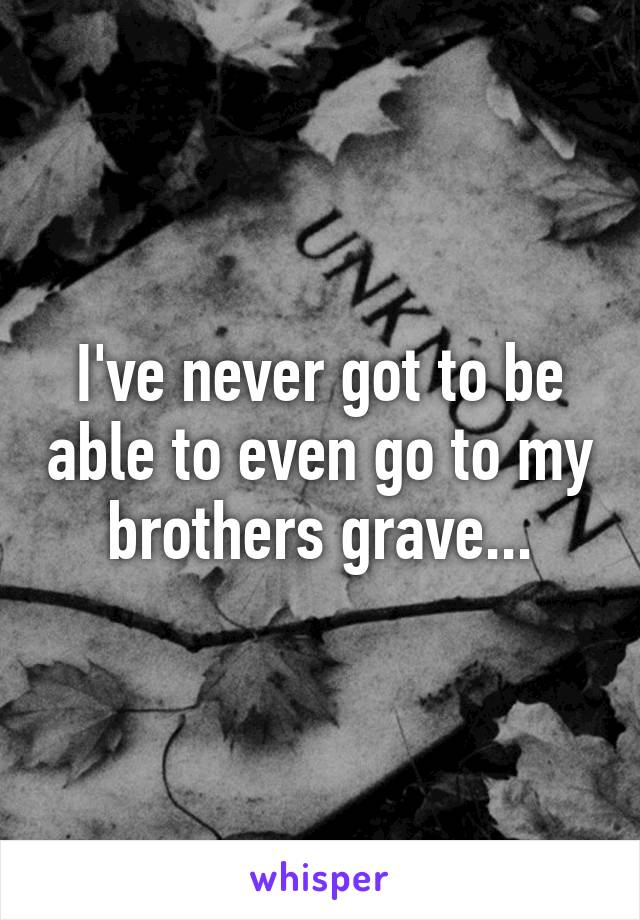 I've never got to be able to even go to my brothers grave...