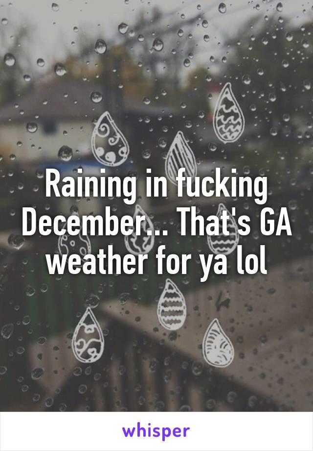 Raining in fucking December... That's GA weather for ya lol