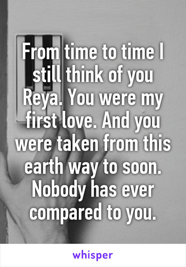 From time to time I still think of you Reya. You were my first love. And you were taken from this earth way to soon. Nobody has ever compared to you.