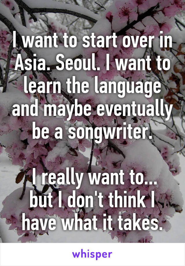 I want to start over in Asia. Seoul. I want to learn the language and maybe eventually be a songwriter.   I really want to... but I don't think I have what it takes.