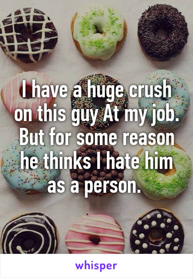 I have a huge crush on this guy At my job. But for some reason he thinks I hate him as a person.