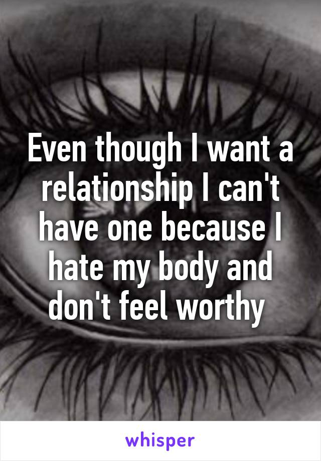 Even though I want a relationship I can't have one because I hate my body and don't feel worthy