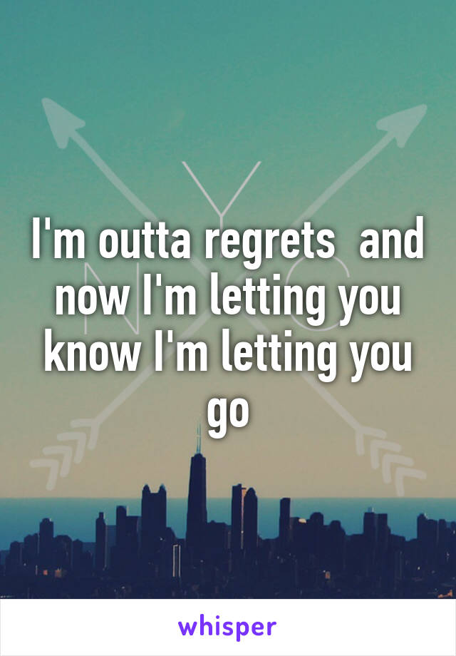 I'm outta regrets  and now I'm letting you know I'm letting you go