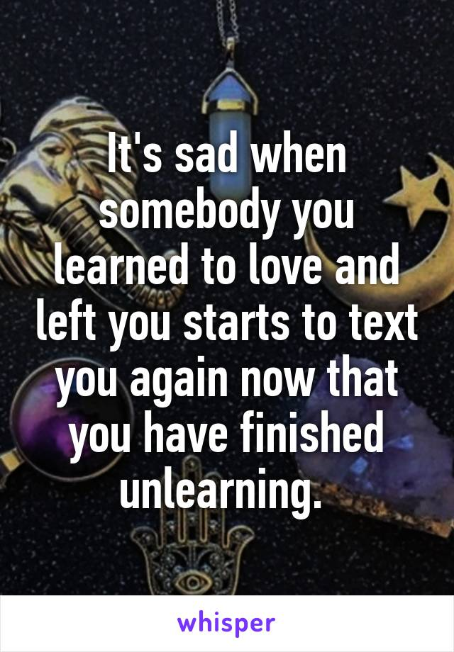 It's sad when somebody you learned to love and left you starts to text you again now that you have finished unlearning.