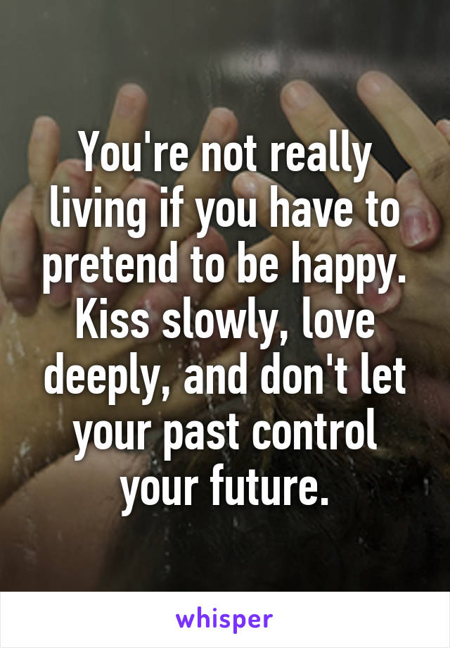You're not really living if you have to pretend to be happy. Kiss slowly, love deeply, and don't let your past control your future.