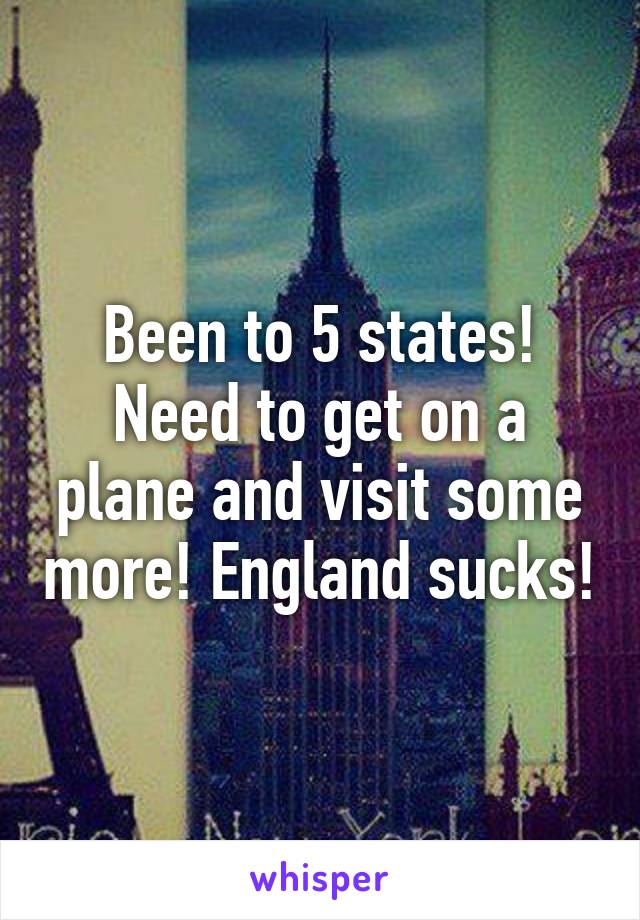 Been to 5 states! Need to get on a plane and visit some more! England sucks!