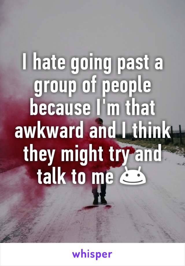I hate going past a group of people because I'm that awkward and I think they might try and talk to me 😊