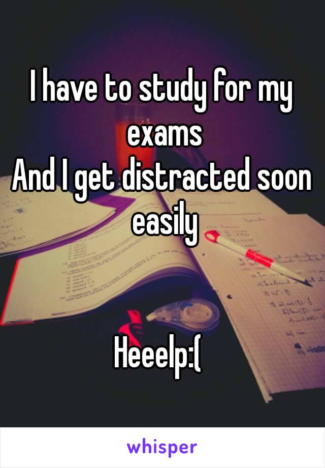 I have to study for my exams And I get distracted soon easily   Heeelp:(