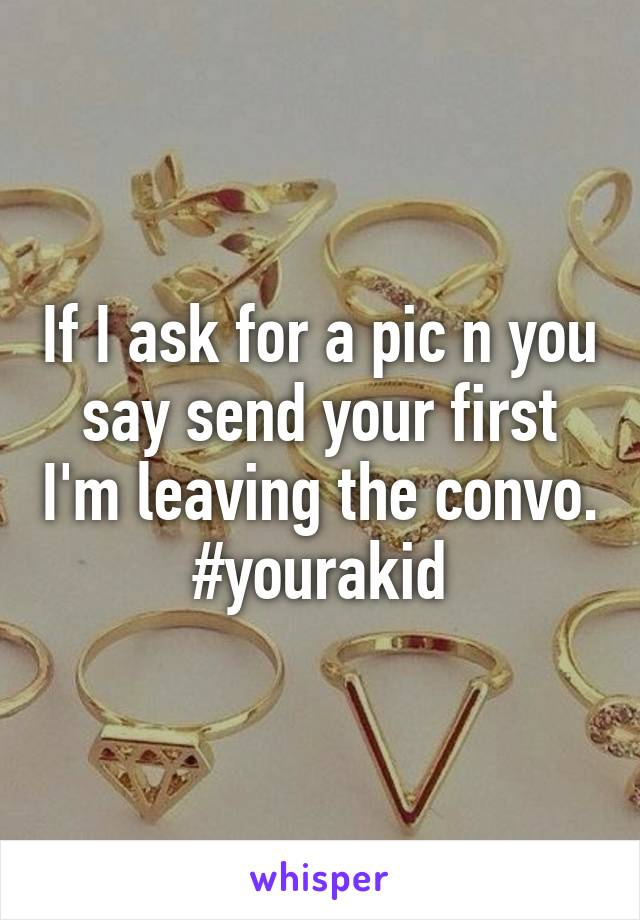 If I ask for a pic n you say send your first I'm leaving the convo. #yourakid