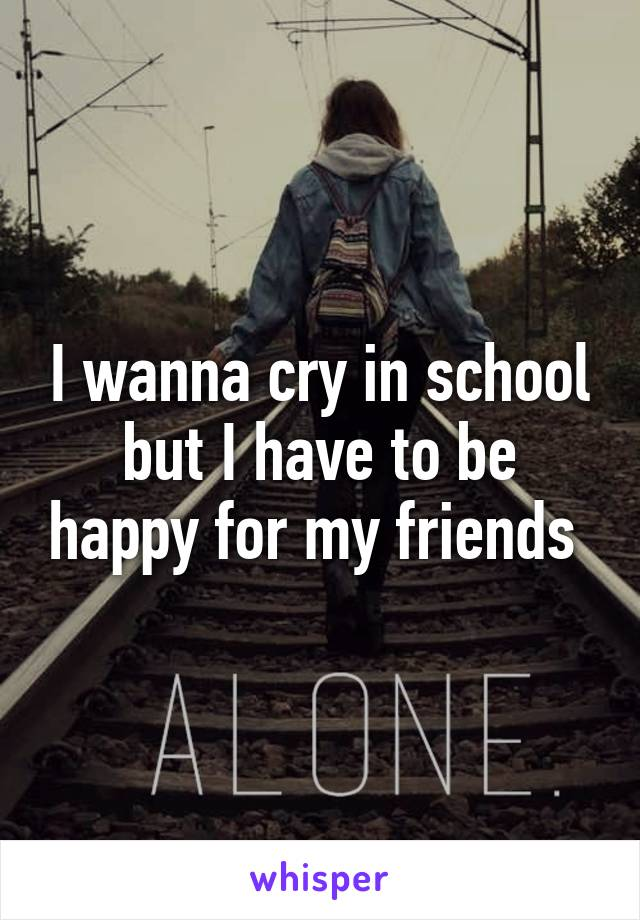 I wanna cry in school but I have to be happy for my friends