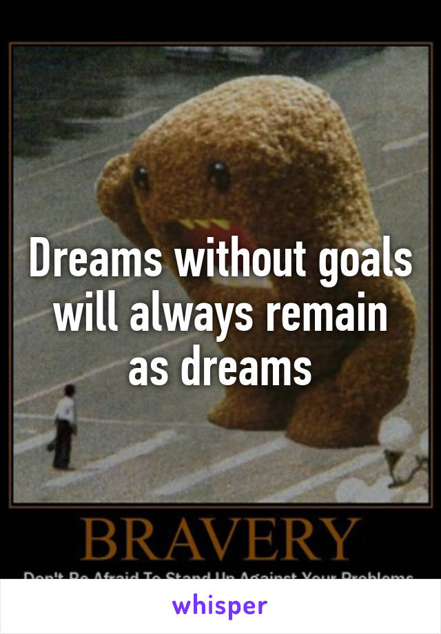 Dreams without goals will always remain as dreams