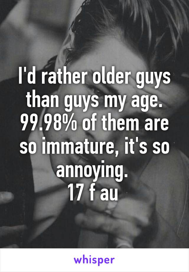 I'd rather older guys than guys my age. 99.98% of them are so immature, it's so annoying.  17 f au
