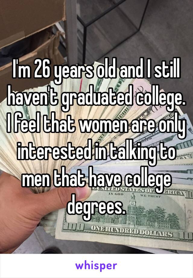 I'm 26 years old and I still haven't graduated college. I feel that women are only interested in talking to men that have college degrees.
