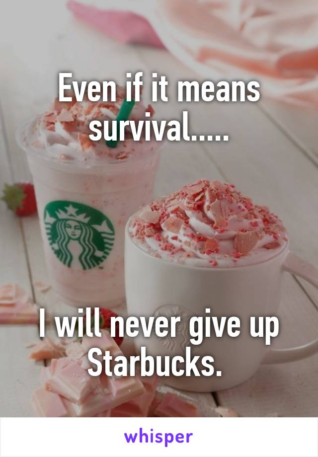 Even if it means survival.....     I will never give up Starbucks.