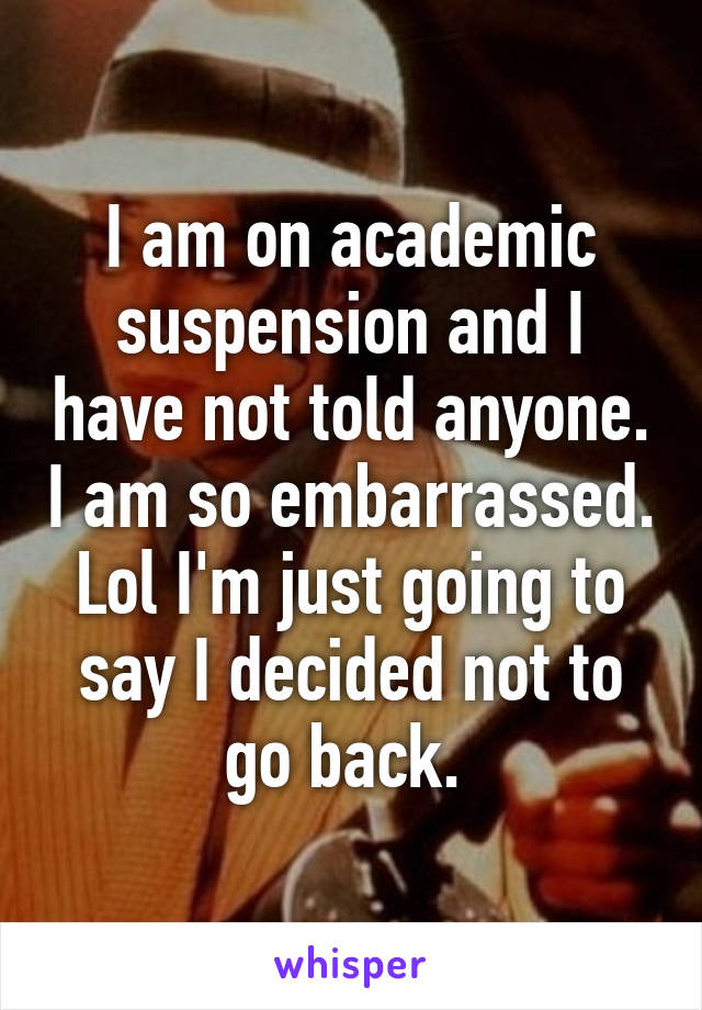 I am on academic suspension and I have not told anyone. I am so embarrassed. Lol I'm just going to say I decided not to go back.