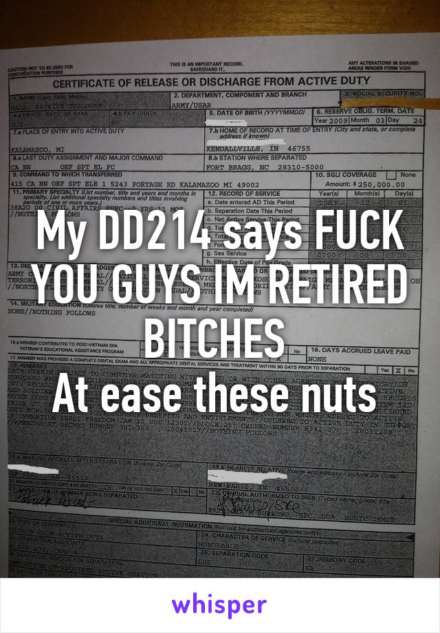 My DD214 says FUCK YOU GUYS IM RETIRED BITCHES  At ease these nuts