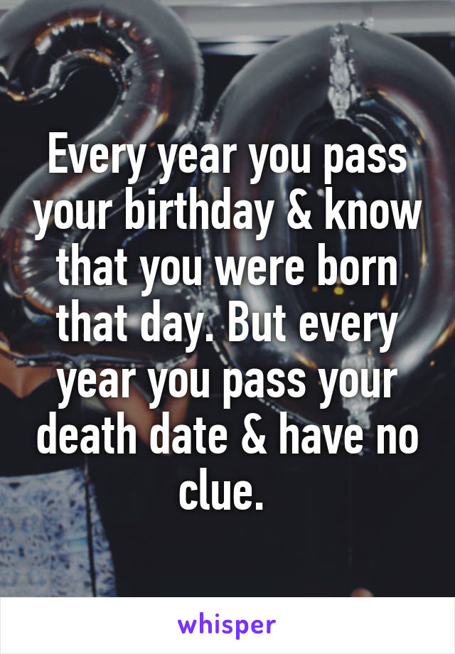 Every year you pass your birthday & know that you were born that day. But every year you pass your death date & have no clue.