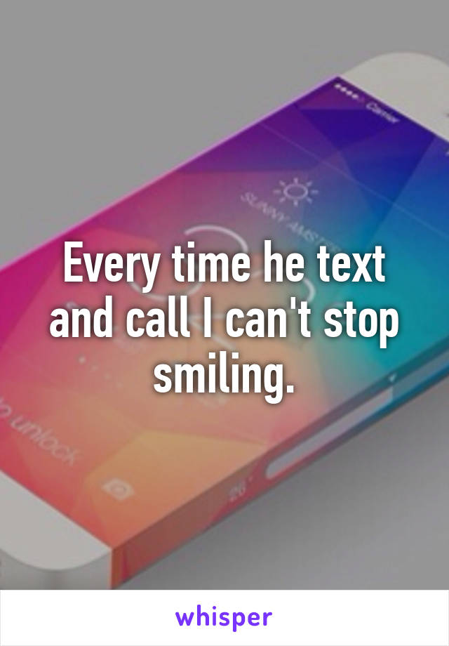 Every time he text and call I can't stop smiling.