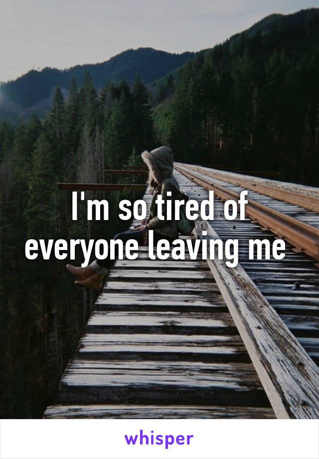 I'm so tired of everyone leaving me