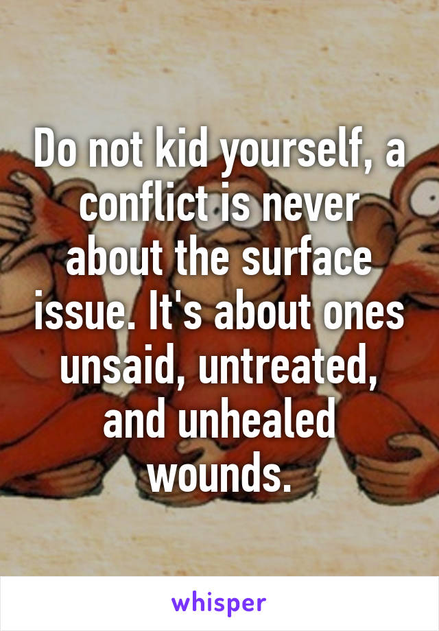 Do not kid yourself, a conflict is never about the surface issue. It's about ones unsaid, untreated, and unhealed wounds.