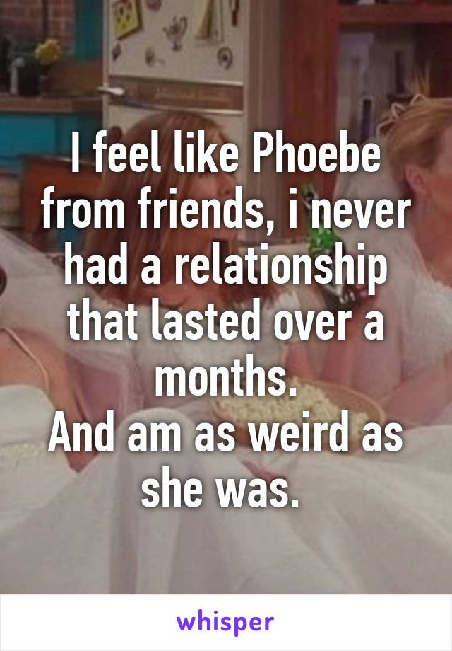I feel like Phoebe from friends, i never had a relationship that lasted over a months. And am as weird as she was.