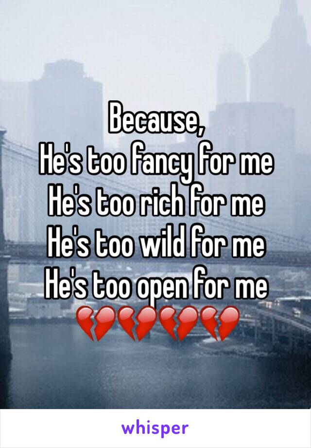 Because,  He's too fancy for me He's too rich for me He's too wild for me He's too open for me 💔💔💔💔