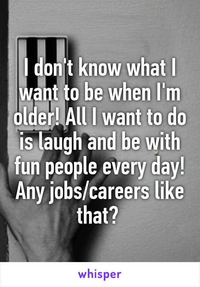 I don't know what I want to be when I'm older! All I want to do is laugh and be with fun people every day! Any jobs/careers like that?