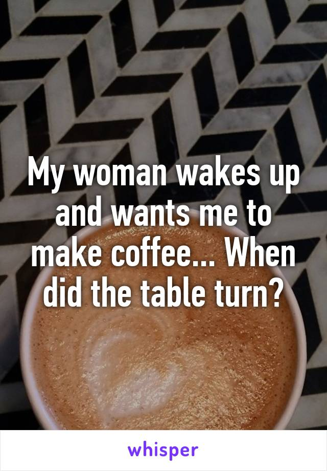 My woman wakes up and wants me to make coffee... When did the table turn?