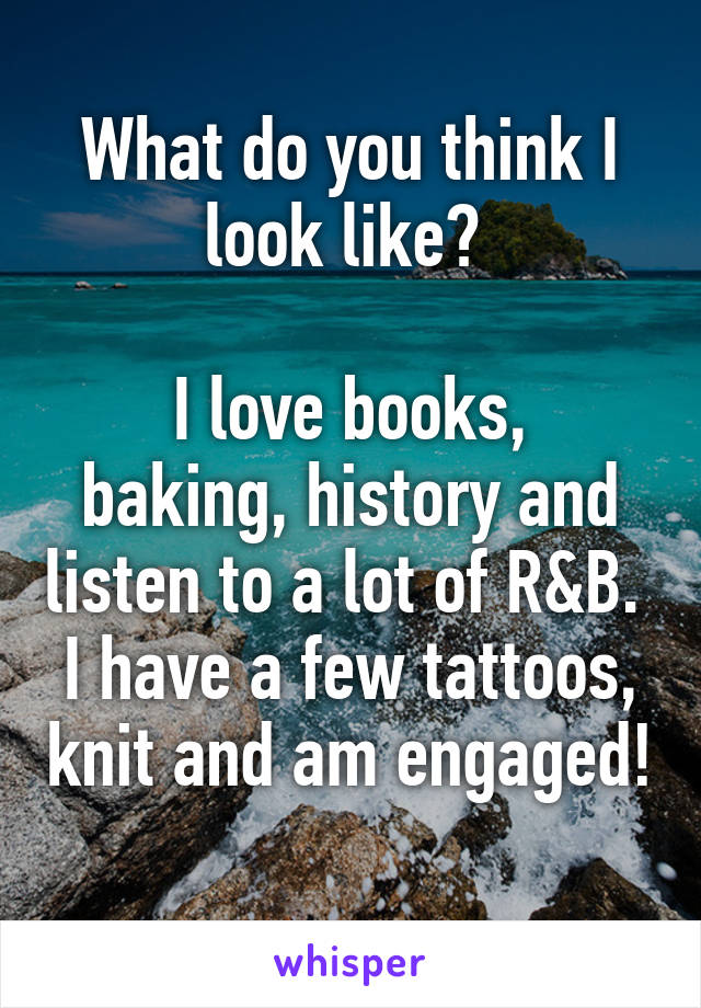 What do you think I look like?   I love books, baking, history and listen to a lot of R&B.  I have a few tattoos, knit and am engaged!