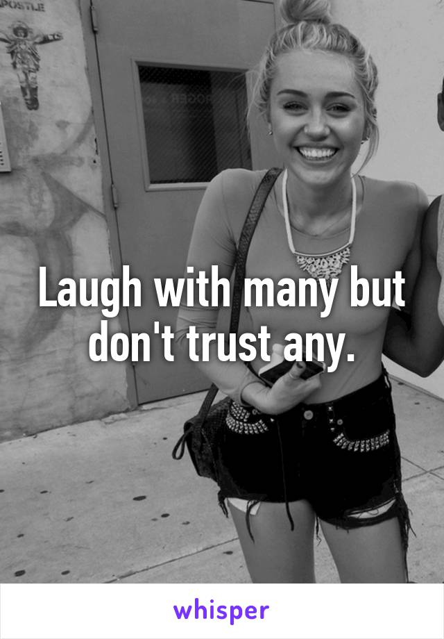 Laugh with many but don't trust any.