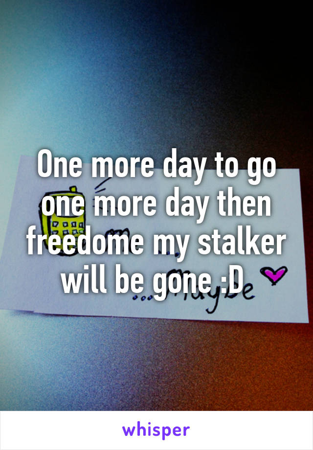 One more day to go one more day then freedome my stalker will be gone :D