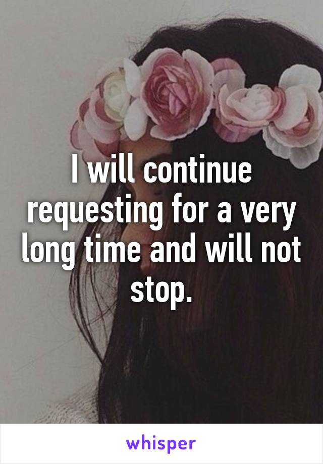 I will continue requesting for a very long time and will not stop.