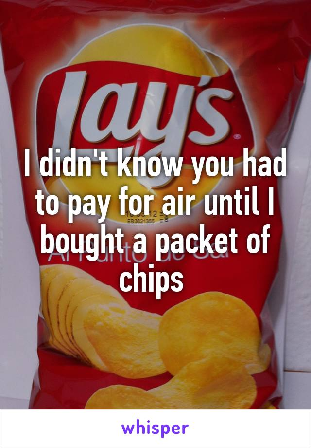 I didn't know you had to pay for air until I bought a packet of chips
