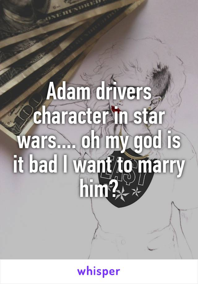 Adam drivers character in star wars.... oh my god is it bad I want to marry him?