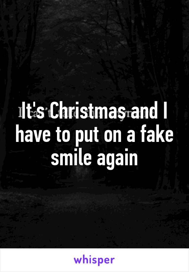 It's Christmas and I have to put on a fake smile again