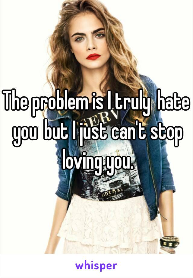 The problem is I trulyhate youbut I just can't stop loving you.