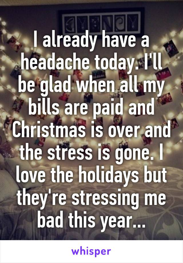 I already have a headache today. I'll be glad when all my bills are paid and Christmas is over and the stress is gone. I love the holidays but they're stressing me bad this year...