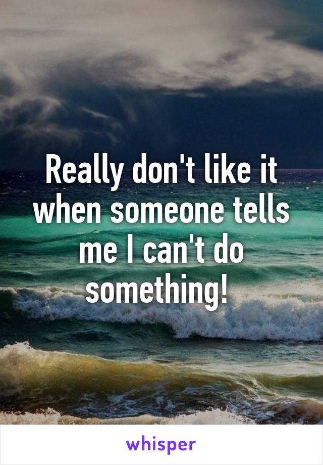Really don't like it when someone tells me I can't do something!