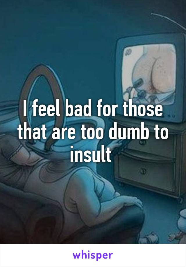 I feel bad for those that are too dumb to insult