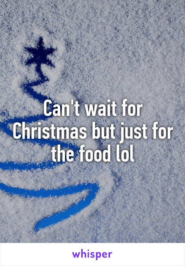 Can't wait for Christmas but just for the food lol