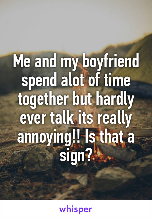 Me and my boyfriend spend alot of time together but hardly ever talk its really annoying!! Is that a sign?