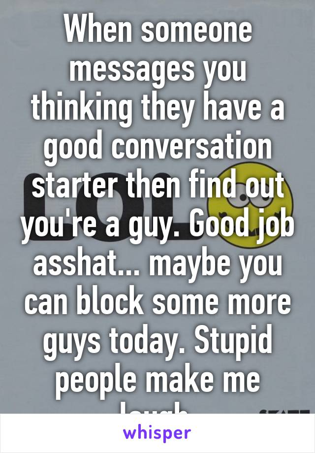When someone messages you thinking they have a good conversation starter then find out you're a guy. Good job asshat... maybe you can block some more guys today. Stupid people make me laugh.