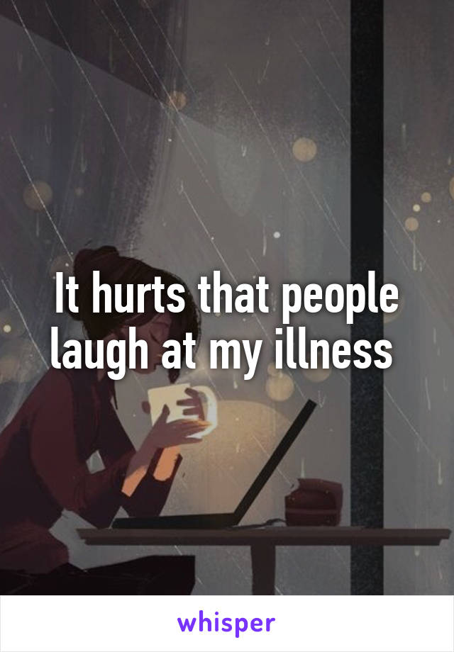 It hurts that people laugh at my illness