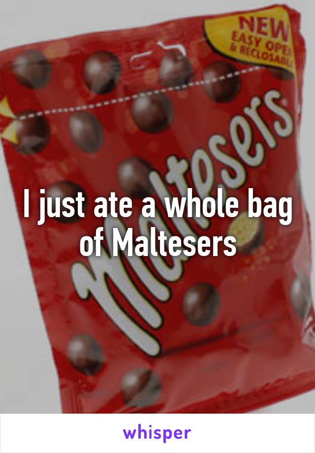 I just ate a whole bag of Maltesers