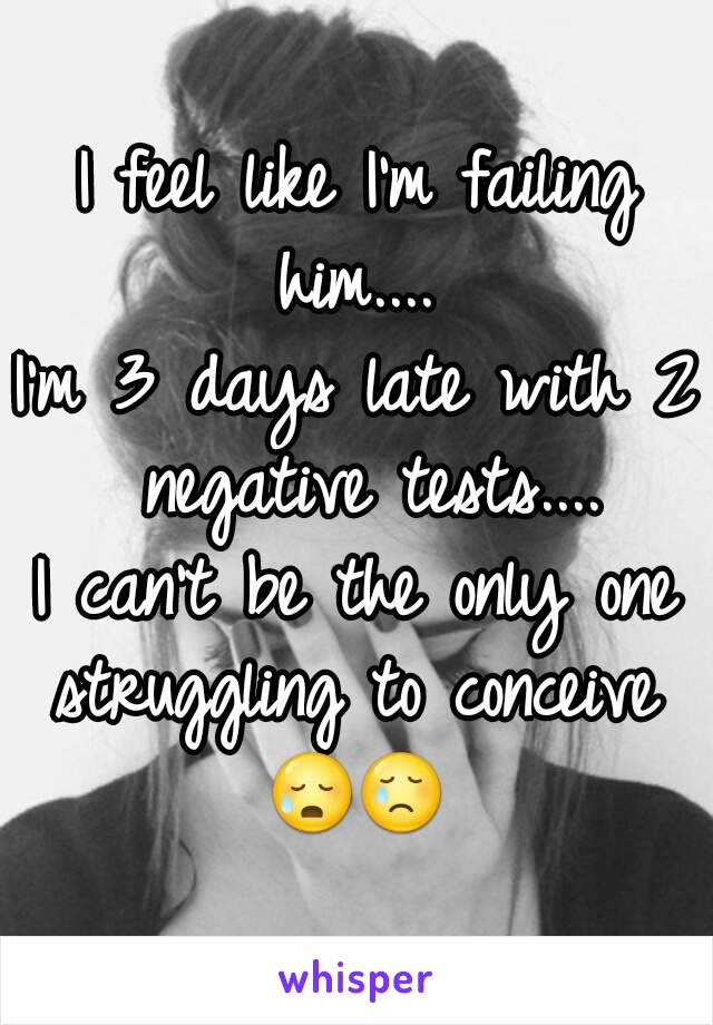 I feel like I'm failing him....  I'm 3 days late with 2 negative tests.... I can't be the only one struggling to conceive  😥😢